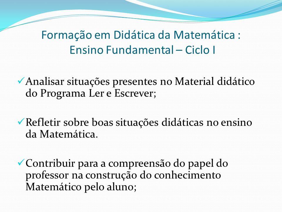Formação em Didática da Matemática : Ensino Fundamental – Ciclo I Conteúdos - Eixos Temáticos da Matemática propostos para o Ciclo I; - Estudo de conceitos e procedimentos que se pretende ensinar; - Análise da Didática da Matemática para as séries iniciais