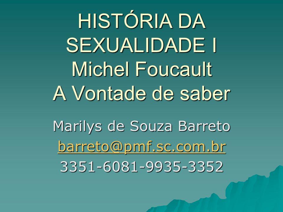 HISTÓRIA DA SEXUALIDADE I Michel Foucault A Vontade de saber Marilys de Souza Barreto barreto@pmf.sc.com.br 3351-6081-9935-3352