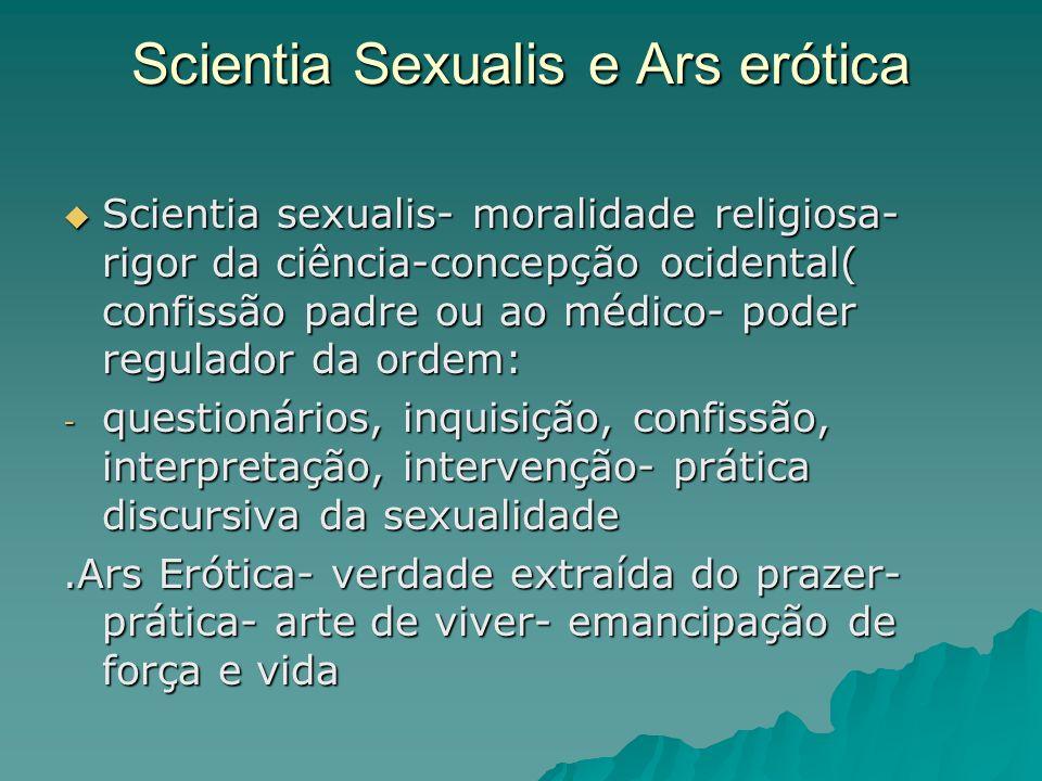 Scientia Sexualis e Ars erótica Scientia sexualis- moralidade religiosa- rigor da ciência-concepção ocidental( confissão padre ou ao médico- poder reg