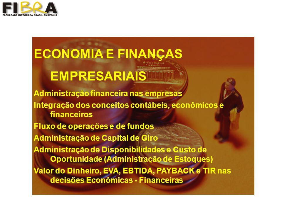 ECONOMIA E FINANÇAS EMPRESARIAIS Administração financeira nas empresas Integração dos conceitos contábeis, econômicos e financeiros Fluxo de operações e de fundos Administração de Capital de Giro Administração de Disponibilidades e Custo de Oportunidade (Administração de Estoques) Valor do Dinheiro, EVA, EBTIDA, PAYBACK e TIR nas decisões Econômicas - Financeiras