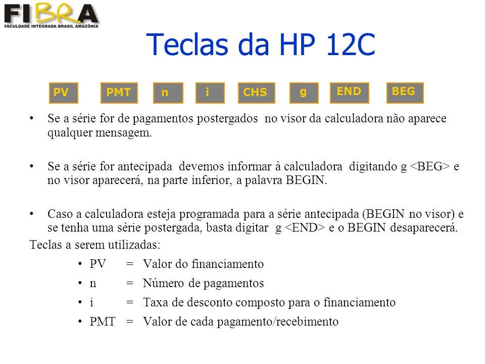 PV PMT n i CHS g END BEG Teclas da HP 12C Se a série for de pagamentos postergados no visor da calculadora não aparece qualquer mensagem.