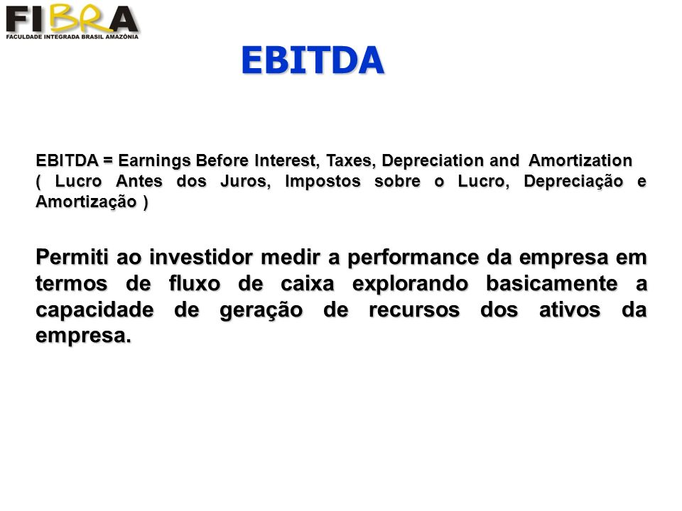 EBITDA = Earnings Before Interest, Taxes, Depreciation and Amortization ( Lucro Antes dos Juros, Impostos sobre o Lucro, Depreciação e Amortização ) P