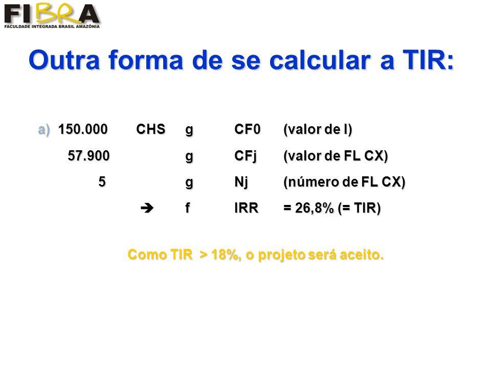a) 150.000CHSgCF0(valor de I) 57.900g CFj(valor de FL CX) 57.900g CFj(valor de FL CX) 5gNj (número de FL CX) 5gNj (número de FL CX) fIRR= 26,8% (= TIR) fIRR= 26,8% (= TIR) Outra forma de se calcular a TIR: Como TIR > 18%, o projeto será aceito.