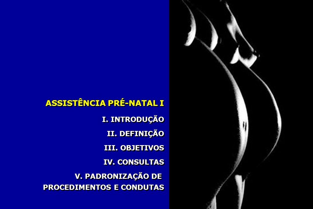 ASSISTÊNCIA PRÉ-NATAL I I. INTRODUÇÃO II. DEFINIÇÃO III. OBJETIVOS IV. CONSULTAS V. PADRONIZAÇÃO DE PROCEDIMENTOS E CONDUTAS I. INTRODUÇÃO II. DEFINIÇ