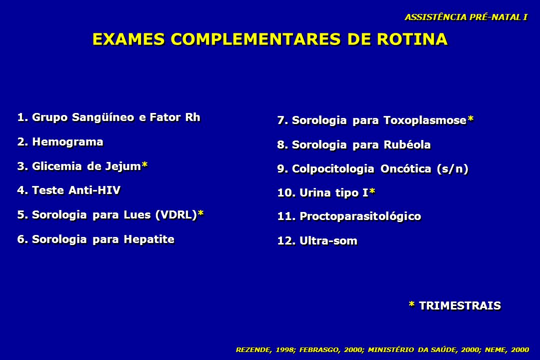 REZENDE, 1998; FEBRASGO, 2000; MINISTÉRIO DA SAÚDE, 2000; NEME, 2000 EXAMES COMPLEMENTARES DE ROTINA 1. Grupo Sangüíneo e Fator Rh 2. Hemograma 3. Gli