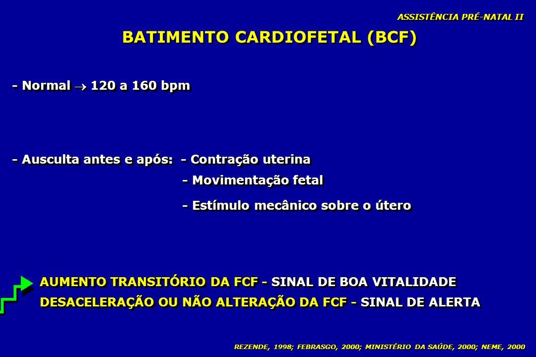 REZENDE, 1998; FEBRASGO, 2000; MINISTÉRIO DA SAÚDE, 2000; NEME, 2000 BATIMENTO CARDIOFETAL (BCF) ASSISTÊNCIA PRÉ-NATAL II - Normal 120 a 160 bpm - Aus