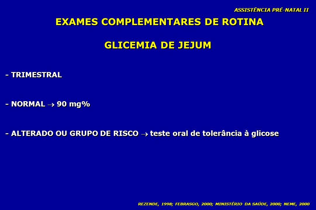 REZENDE, 1998; FEBRASGO, 2000; MINISTÉRIO DA SAÚDE, 2000; NEME, 2000 ASSISTÊNCIA PRÉ-NATAL II GLICEMIA DE JEJUM - TRIMESTRAL - NORMAL 90 mg% - ALTERAD