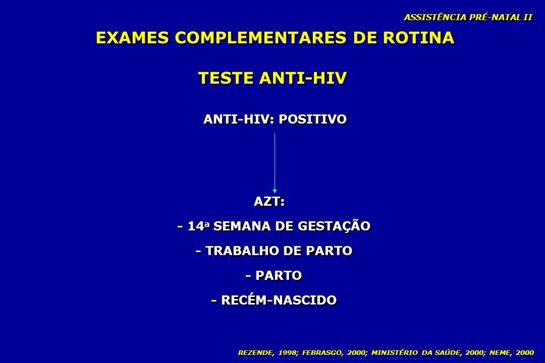 REZENDE, 1998; FEBRASGO, 2000; MINISTÉRIO DA SAÚDE, 2000; NEME, 2000 ASSISTÊNCIA PRÉ-NATAL II TESTE ANTI-HIV ANTI-HIV: POSITIVO AZT: - 14 a SEMANA DE