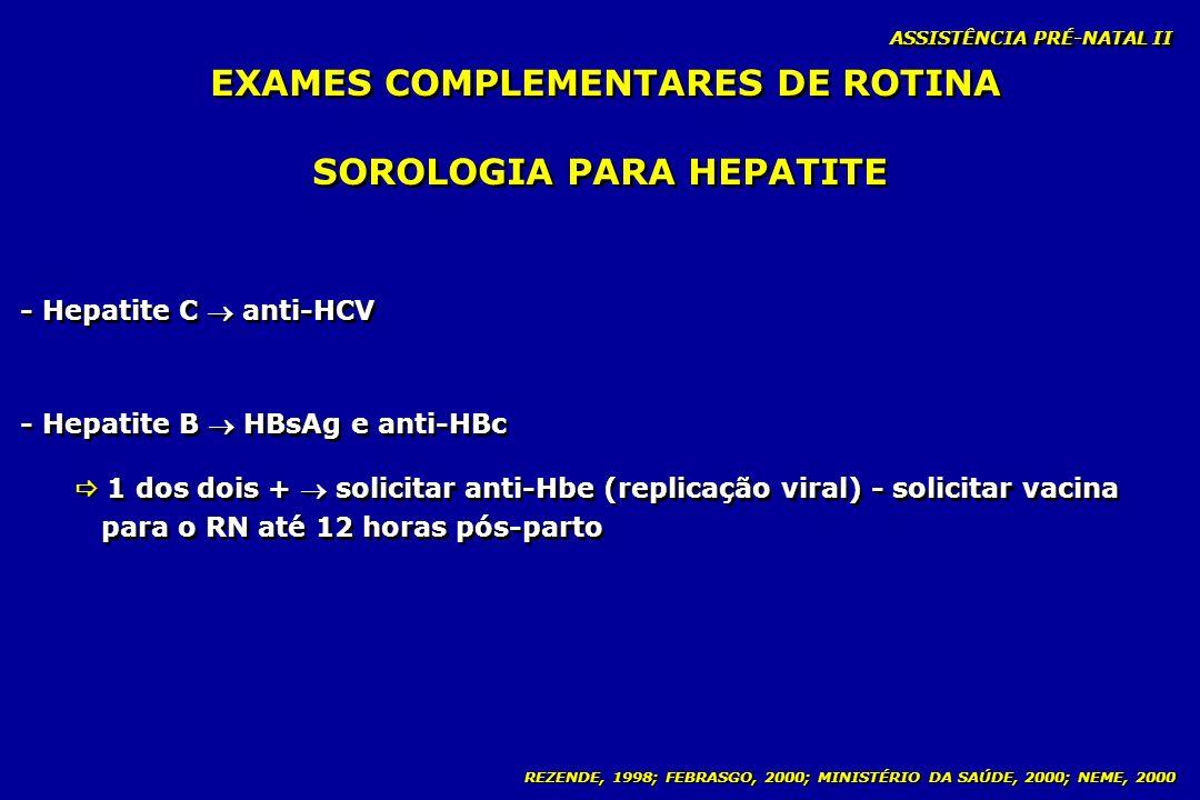 REZENDE, 1998; FEBRASGO, 2000; MINISTÉRIO DA SAÚDE, 2000; NEME, 2000 ASSISTÊNCIA PRÉ-NATAL II SOROLOGIA PARA HEPATITE - Hepatite C anti-HCV - Hepatite