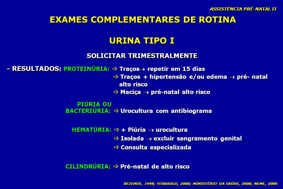 REZENDE, 1998; FEBRASGO, 2000; MINISTÉRIO DA SAÚDE, 2000; NEME, 2000 ASSISTÊNCIA PRÉ-NATAL II URINA TIPO I - RESULTADOS: SOLICITAR TRIMESTRALMENTE PRO