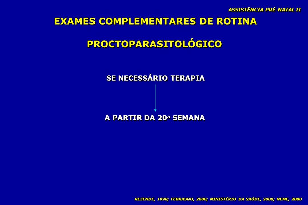 REZENDE, 1998; FEBRASGO, 2000; MINISTÉRIO DA SAÚDE, 2000; NEME, 2000 ASSISTÊNCIA PRÉ-NATAL II PROCTOPARASITOLÓGICO A PARTIR DA 20 a SEMANA SE NECESSÁR