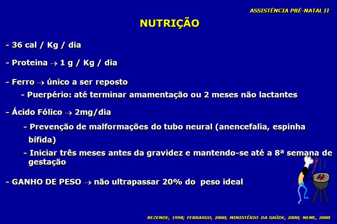 REZENDE, 1998; FEBRASGO, 2000; MINISTÉRIO DA SAÚDE, 2000; NEME, 2000 NUTRIÇÃO ASSISTÊNCIA PRÉ-NATAL II - 36 cal / Kg / dia - Proteina 1 g / Kg / dia -