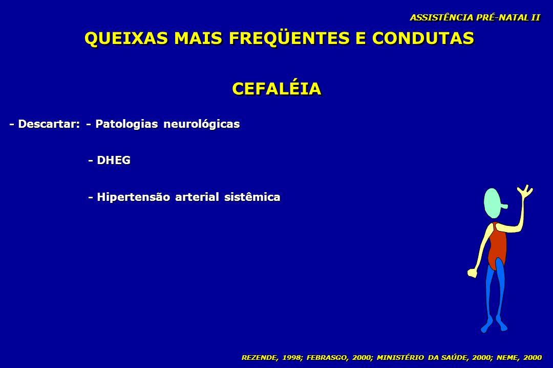 REZENDE, 1998; FEBRASGO, 2000; MINISTÉRIO DA SAÚDE, 2000; NEME, 2000 ASSISTÊNCIA PRÉ-NATAL II CEFALÉIA - Descartar: - Patologias neurológicas - DHEG -