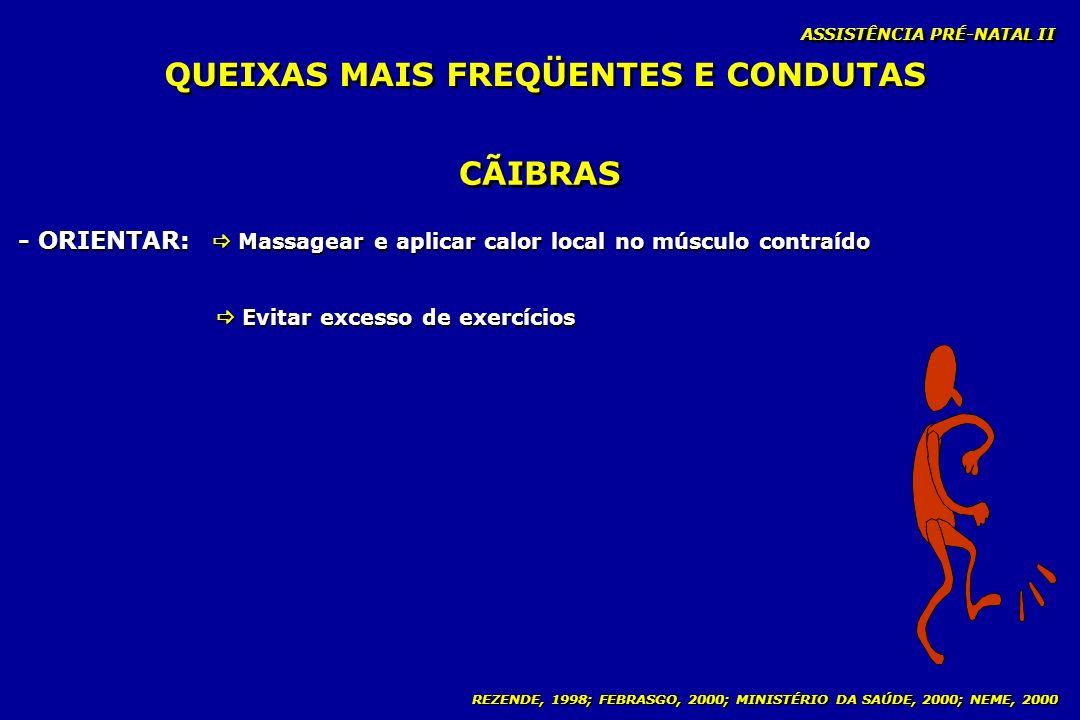 REZENDE, 1998; FEBRASGO, 2000; MINISTÉRIO DA SAÚDE, 2000; NEME, 2000 ASSISTÊNCIA PRÉ-NATAL II CÃIBRAS - ORIENTAR: Massagear e aplicar calor local no m