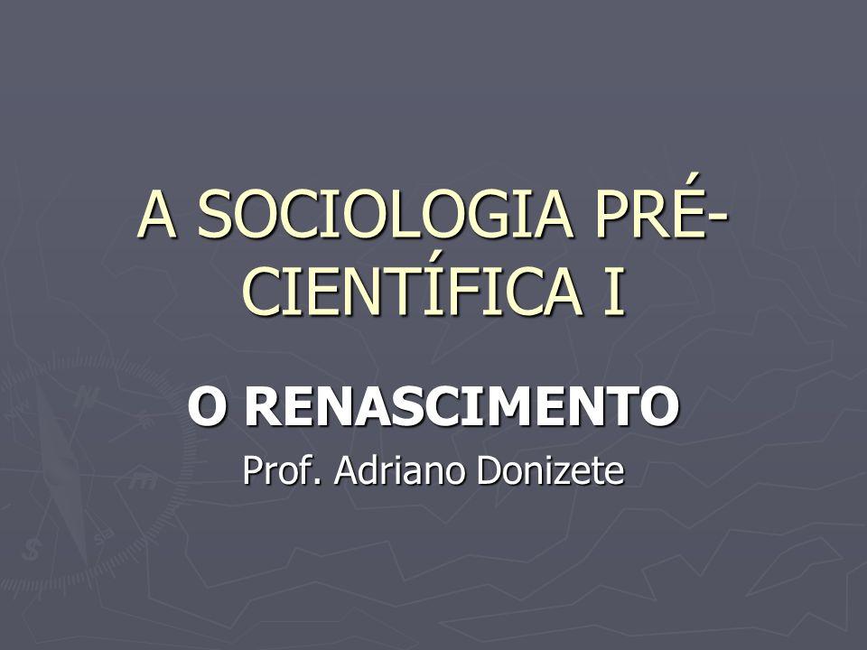 A SOCIOLOGIA PRÉ- CIENTÍFICA I O RENASCIMENTO Prof. Adriano Donizete