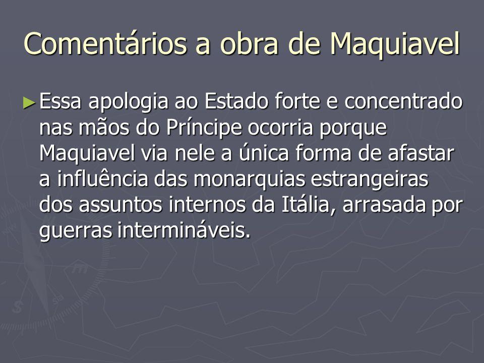 Comentários a obra de Maquiavel Essa apologia ao Estado forte e concentrado nas mãos do Príncipe ocorria porque Maquiavel via nele a única forma de af