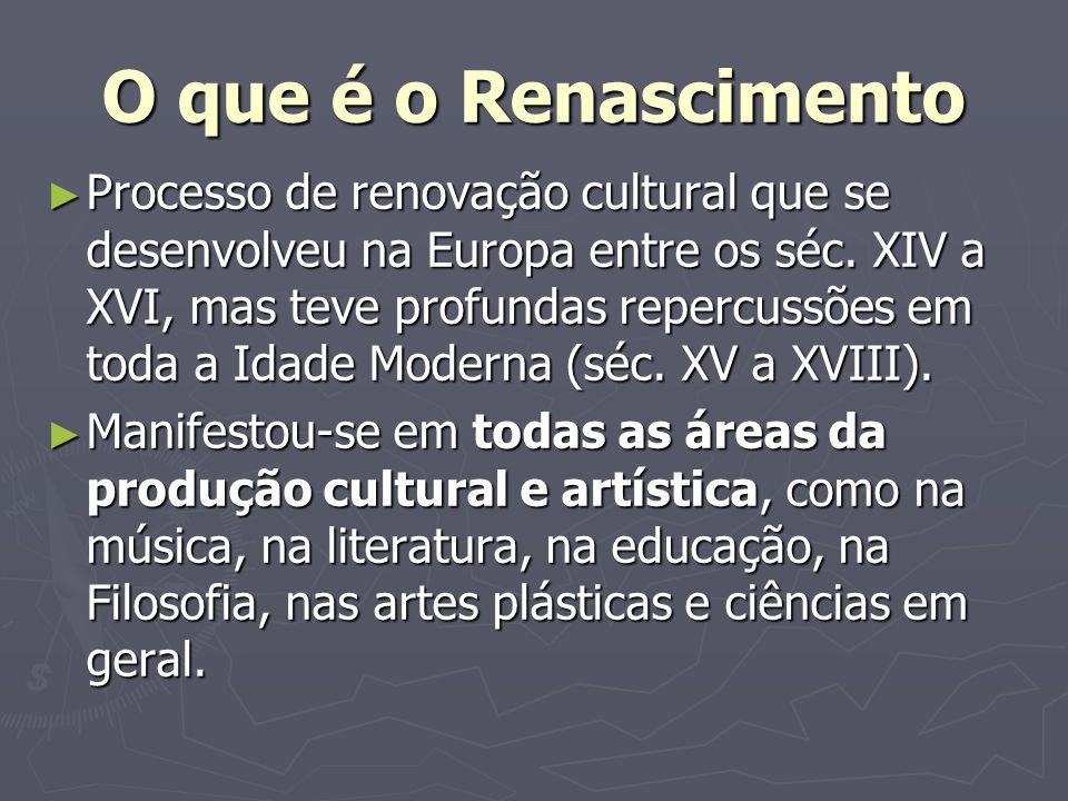 O que é o Renascimento Processo de renovação cultural que se desenvolveu na Europa entre os séc. XIV a XVI, mas teve profundas repercussões em toda a
