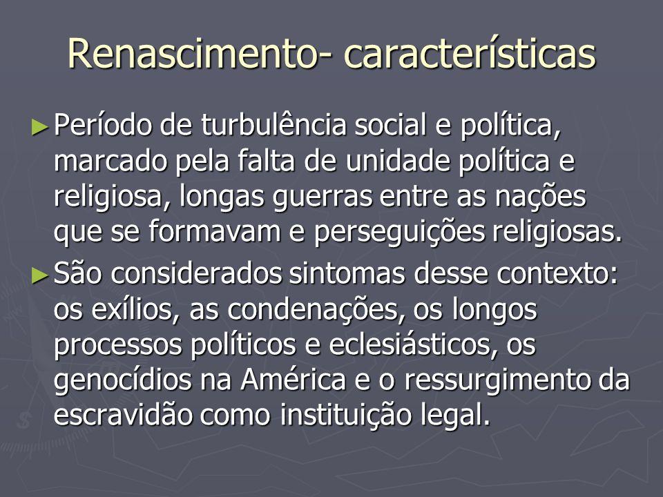 Renascimento- características Período de turbulência social e política, marcado pela falta de unidade política e religiosa, longas guerras entre as na