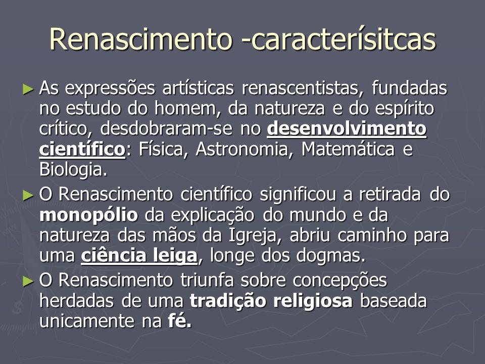 Renascimento -caracterísitcas As expressões artísticas renascentistas, fundadas no estudo do homem, da natureza e do espírito crítico, desdobraram-se