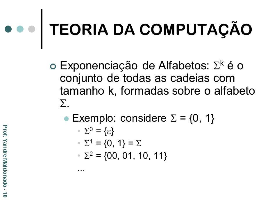 TEORIA DA COMPUTAÇÃO Exponenciação de Alfabetos: k é o conjunto de todas as cadeias com tamanho k, formadas sobre o alfabeto. Exemplo: considere = {0,