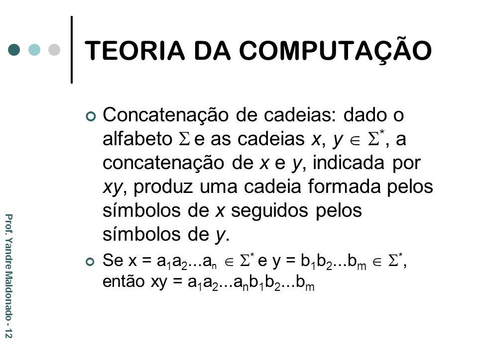 TEORIA DA COMPUTAÇÃO Concatenação de cadeias: dado o alfabeto e as cadeias x, y *, a concatenação de x e y, indicada por xy, produz uma cadeia formada