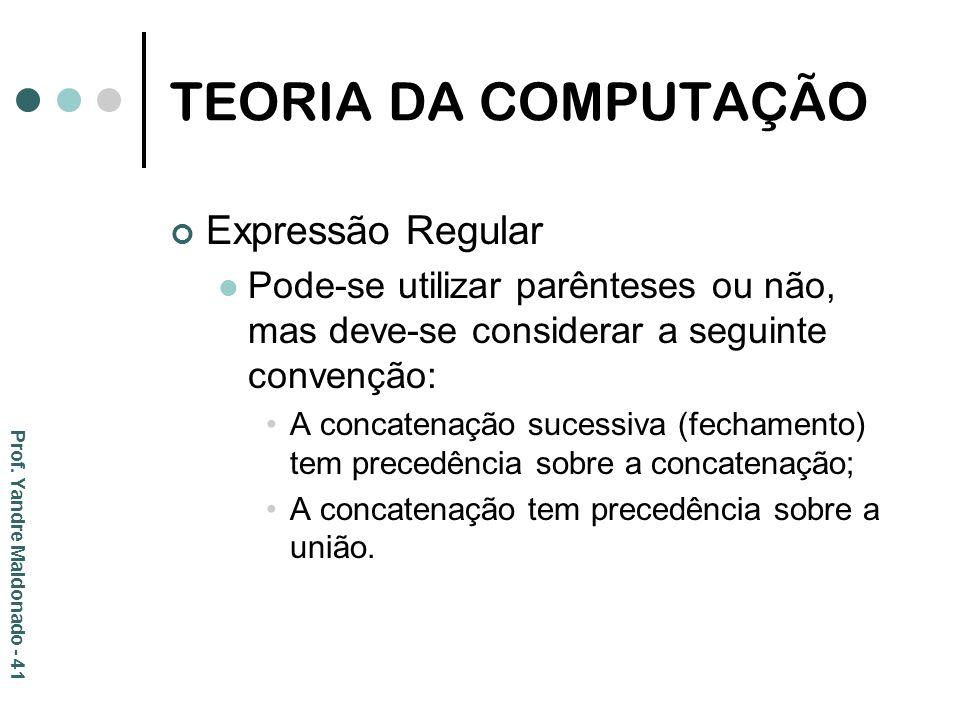 TEORIA DA COMPUTAÇÃO Expressão Regular Pode-se utilizar parênteses ou não, mas deve-se considerar a seguinte convenção: A concatenação sucessiva (fech