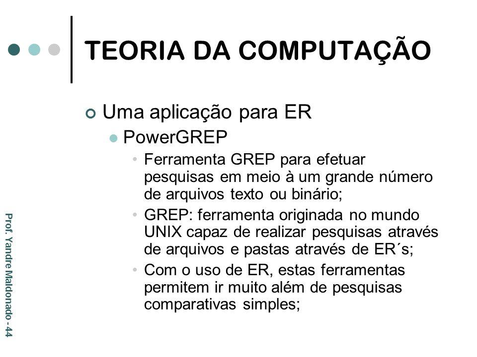 TEORIA DA COMPUTAÇÃO Uma aplicação para ER PowerGREP Ferramenta GREP para efetuar pesquisas em meio à um grande número de arquivos texto ou binário; G