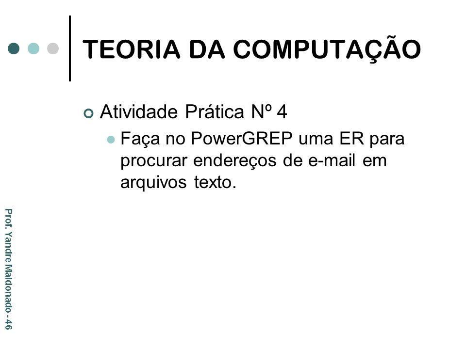 TEORIA DA COMPUTAÇÃO Atividade Prática Nº 4 Faça no PowerGREP uma ER para procurar endereços de e-mail em arquivos texto. Prof. Yandre Maldonado - 46