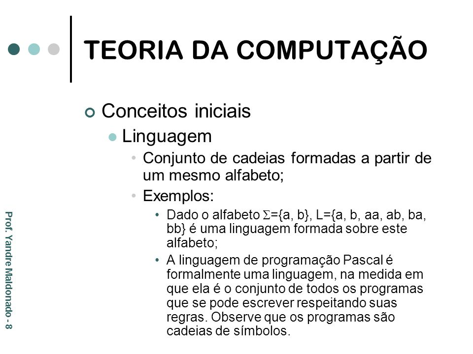 TEORIA DA COMPUTAÇÃO {program, var, integer, real, char, begin, end, if, then, else, for,..., ;,,, :, :=,.,...} Alfabeto da linguagem Pascal Program Teste; Var i: integer; Begin i:=0; End.