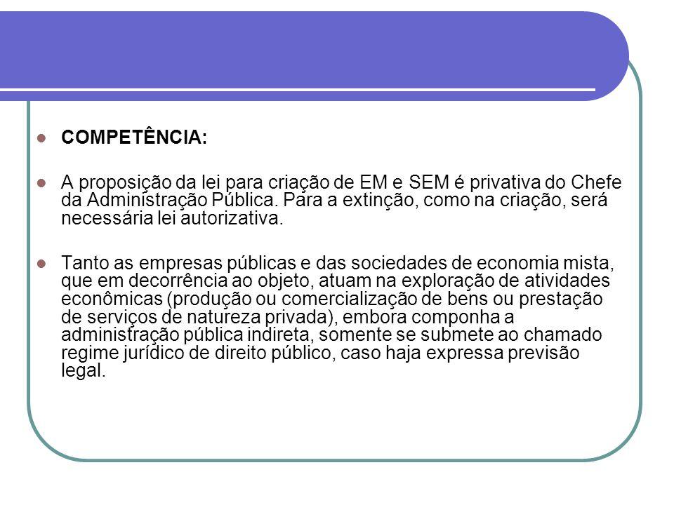 COMPETÊNCIA: A proposição da lei para criação de EM e SEM é privativa do Chefe da Administração Pública. Para a extinção, como na criação, será necess