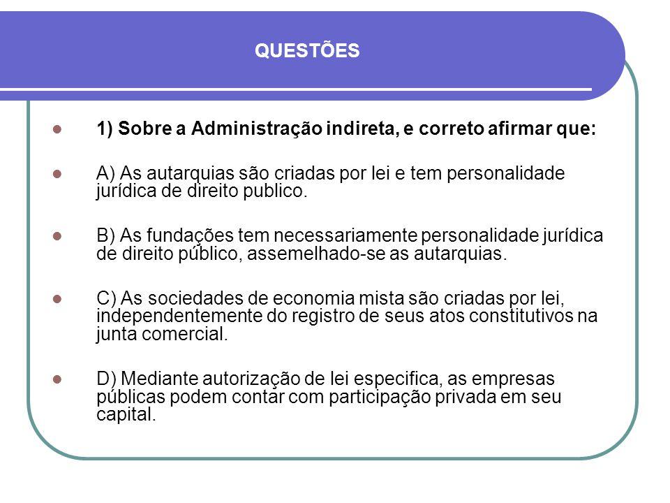 QUESTÕES 1) Sobre a Administração indireta, e correto afirmar que: A) As autarquias são criadas por lei e tem personalidade jurídica de direito public