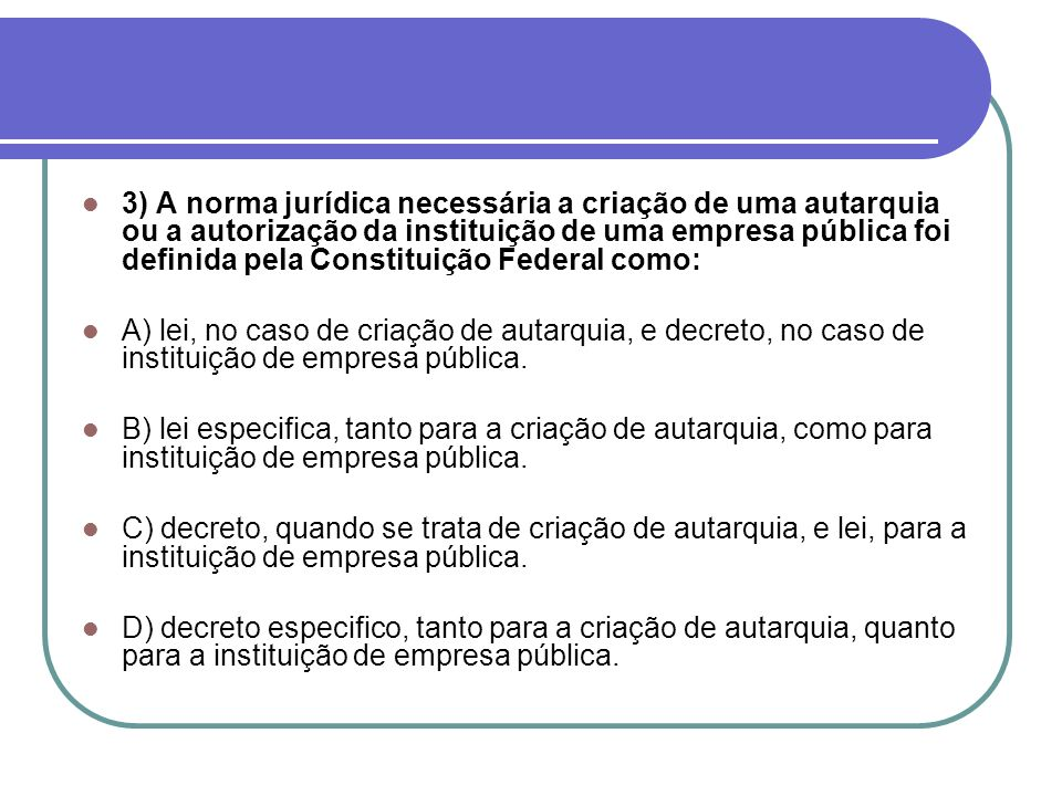 3) A norma jurídica necessária a criação de uma autarquia ou a autorização da instituição de uma empresa pública foi definida pela Constituição Federa