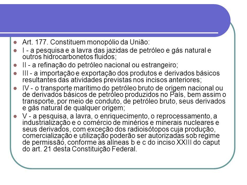 Art. 177. Constituem monopólio da União: I - a pesquisa e a lavra das jazidas de petróleo e gás natural e outros hidrocarbonetos fluidos; II - a refin