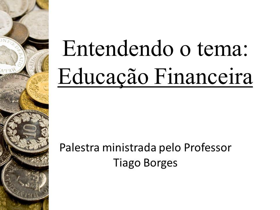 Entendendo o tema: Educação Financeira Palestra ministrada pelo Professor Tiago Borges
