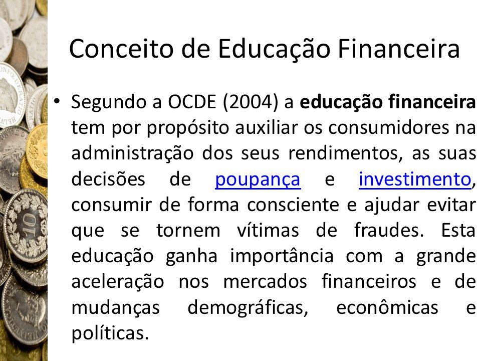 Conceito de Educação Financeira Segundo a OCDE (2004) a educação financeira tem por propósito auxiliar os consumidores na administração dos seus rendi