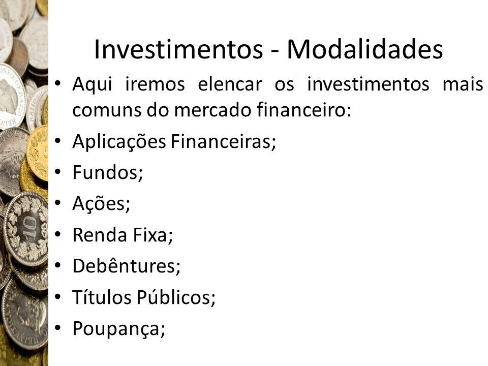 Investimentos - Modalidades Aqui iremos elencar os investimentos mais comuns do mercado financeiro: Aplicações Financeiras; Fundos; Ações; Renda Fixa;