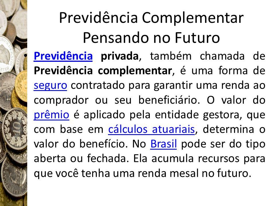 Previdência Complementar Pensando no Futuro Previdência privada, também chamada de Previdência complementar, é uma forma de seguro contratado para gar