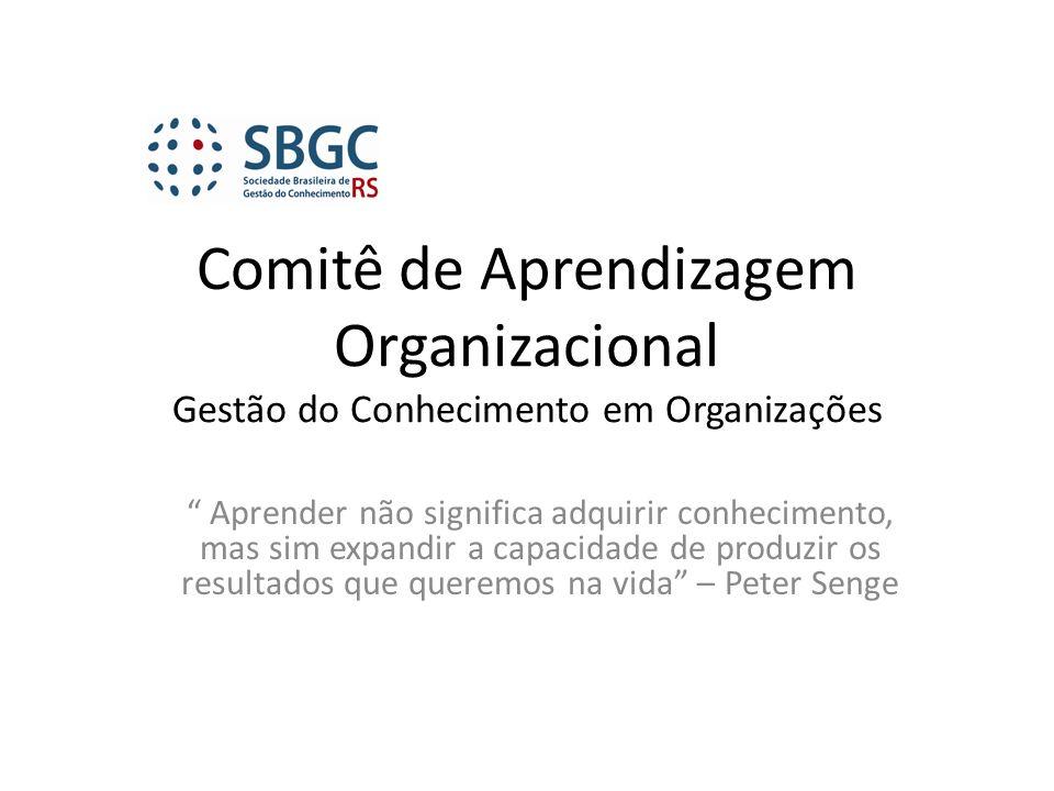 Comitê de Aprendizagem Organizacional Gestão do Conhecimento em Organizações Aprender não significa adquirir conhecimento, mas sim expandir a capacida
