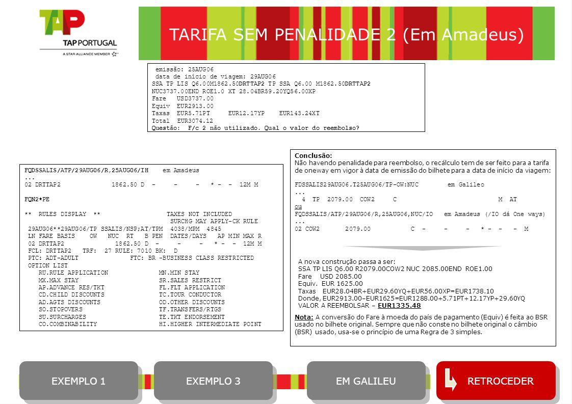 16 RETROCEDER TARIFA SEM PENALIDADE 2 (Em Amadeus) EXEMPLO 1 EXEMPLO 3 FQDSSALIS/ATP/29AUG06/R,25AUG06/IH em Amadeus... 02 DRTTAP2 1862.50 D - - - * -
