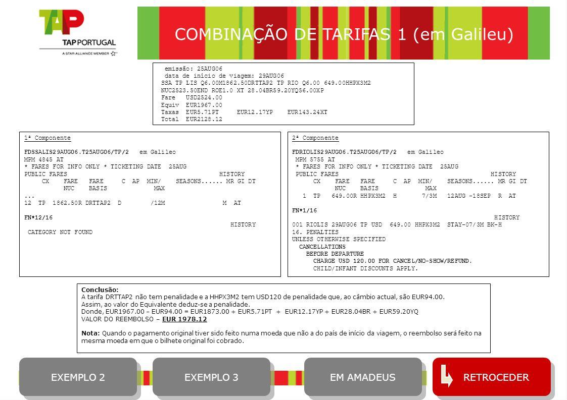 9 COMBINAÇÃO DE TARIFAS 1 (em Amadeus) 1ª Componente FQDSSALIS/ATP/29AUG06/R,25AUG06/IH em Amadeus 02 DRTTAP2 1862.50 D - - - * - - 12M M FQN2*PE ** RULES DISPLAY ** TAXES NOT INCLUDED SURCHG MAY APPLY-CK RULE 29AUG06**29AUG06/TP SSALIS/NSP;AT/TPM 4038/MPM 4845 LN FARE BASIS OW NUC RT B PEN DATES/DAYS AP MIN MAX R 02 DRTTAP2 1862.50 D - - - * - - 12M M FCL: DRTTAP2 TRF: 27 RULE: 7010 BK: D PTC: ADT-ADULT FTC: BR -BUSINESS CLASS RESTRICTED OPTION LIST RU.RULE APPLICATION MN.MIN STAY MX.MAX STAY SR.SALES RESTRICT AP.ADVANCE RES/TKT FL.FLT APPLICATION CD.CHILD DISCOUNTS TC.TOUR CONDUCTOR AD.AGTS DISCOUNTS OD.OTHER DISCOUNTS SO.STOPOVERS TF.TRANSFERS/RTGS SU.SURCHARGES TE.TKT ENDORSEMENT CO.COMBINABILITY HI.HIGHER INTERMEDIATE POINT 2ª Componente FQDRIOLIS/ATP/29AUG06/R,23AUG06/IH em Amadeus 10 HHPX3M2 649.00 H * S12AUG 18SEP* - 7* 3M*R FQN10*PE ** RULES DISPLAY ** TAXES NOT INCLUDED SURCHG MAY APPLY-CK RULE 29AUG06**29AUG06/TP RIOLIS/NSP;AT/TPM 4796/MPM 5755 LN FARE BASIS OW NUC RT B PEN DATES/DAYS AP MIN MAX R 10 HHPX3M2 649.00 H * S12AUG 18SEP* - 7* 3M*R FCL: HHPX3M2 TRF: 27 RULE: 7041 BK: H PTC: ADT-ADULT FTC: XPB-SUPER/SPCL INST PURCHASE PE.PENALTIES CANCELLATIONS BEFORE DEPARTURE CHARGE USD 120.00 FOR CANCEL/NO-SHOW/REFUND.