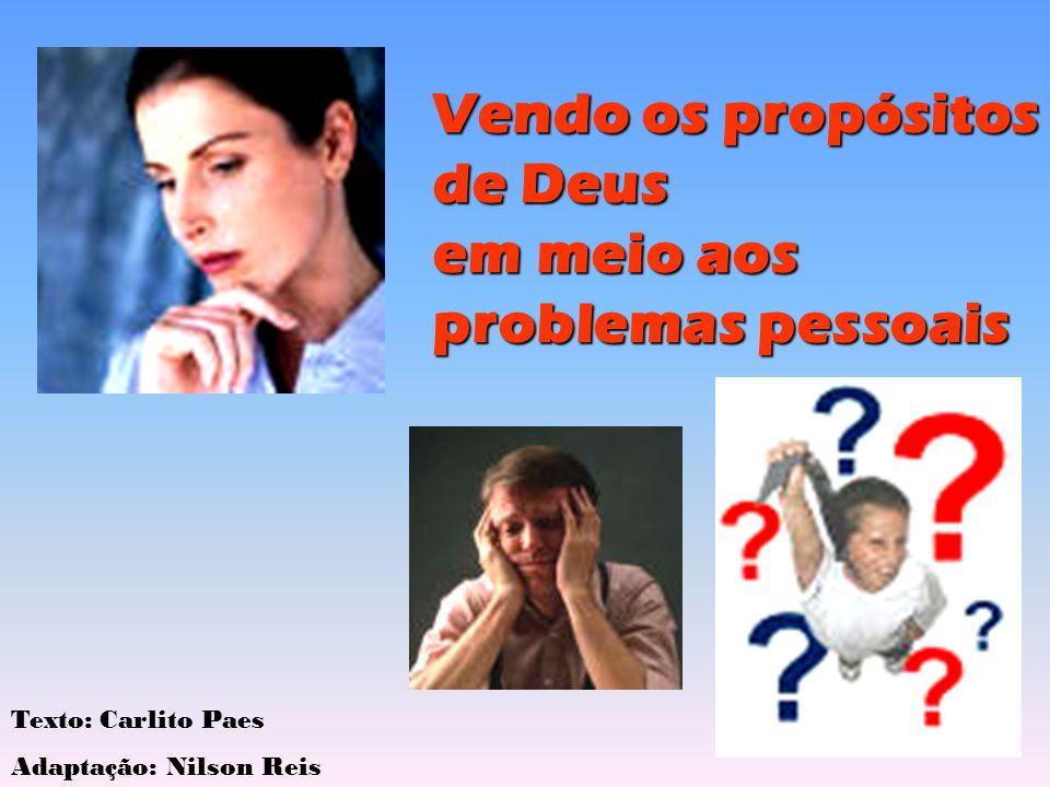 Vendo os propósitos de Deus em meio aos problemas pessoais Texto: Carlito Paes Adaptação: Nilson Reis