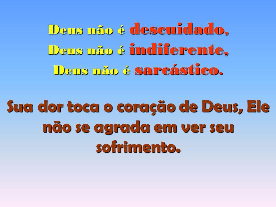 Deus não é descuidado, Deus não é indiferente, Deus não é sarcástico. Sua dor toca o coração de Deus, Ele não se agrada em ver seu sofrimento.