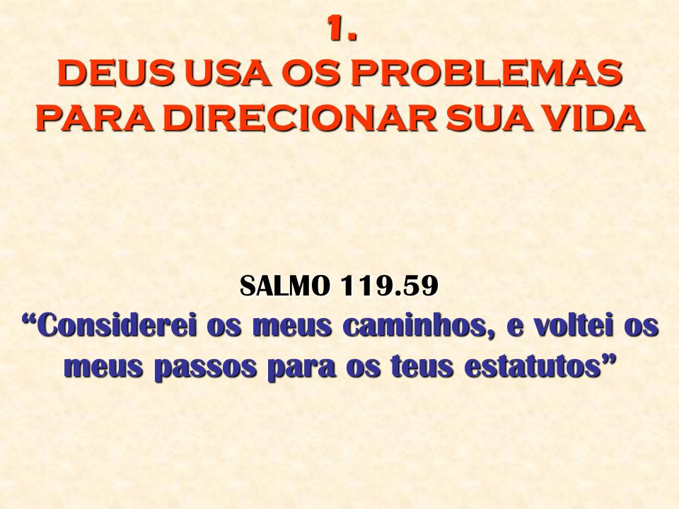 1. DEUS USA OS PROBLEMAS PARA DIRECIONAR SUA VIDA SALMO 119.59 Considerei os meus caminhos, e voltei os meus passos para os teus estatutos
