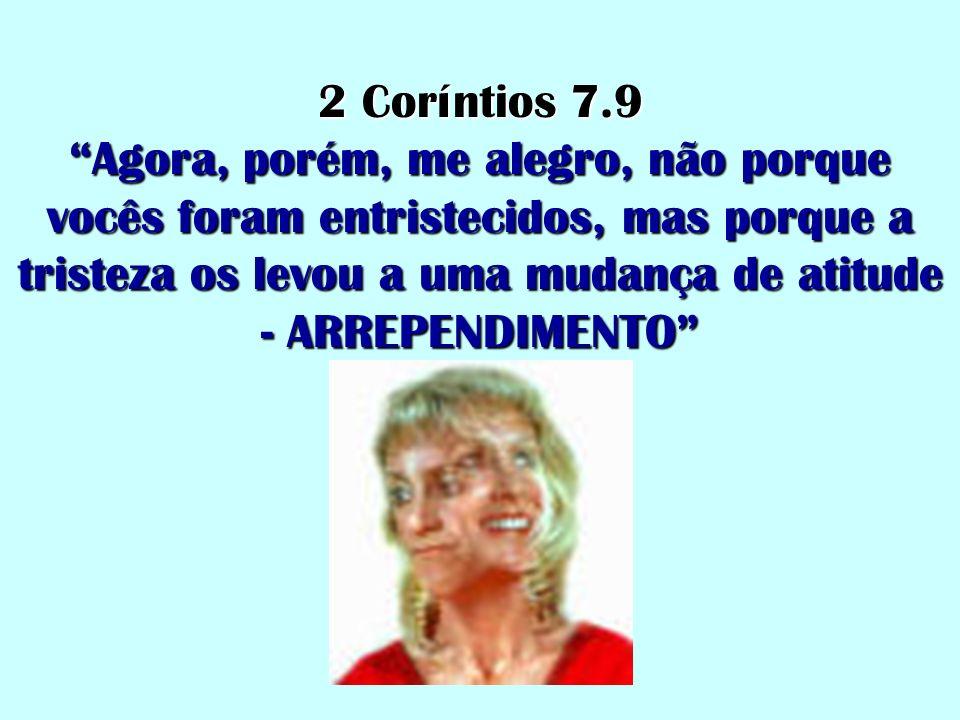 2 Coríntios 7.9 Agora, porém, me alegro, não porque vocês foram entristecidos, mas porque a tristeza os levou a uma mudança de atitude - ARREPENDIMENT