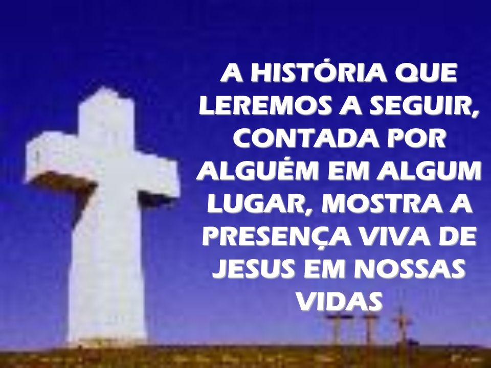 A HISTÓRIA QUE LEREMOS A SEGUIR, CONTADA POR ALGUÉM EM ALGUM LUGAR, MOSTRA A PRESENÇA VIVA DE JESUS EM NOSSAS VIDAS