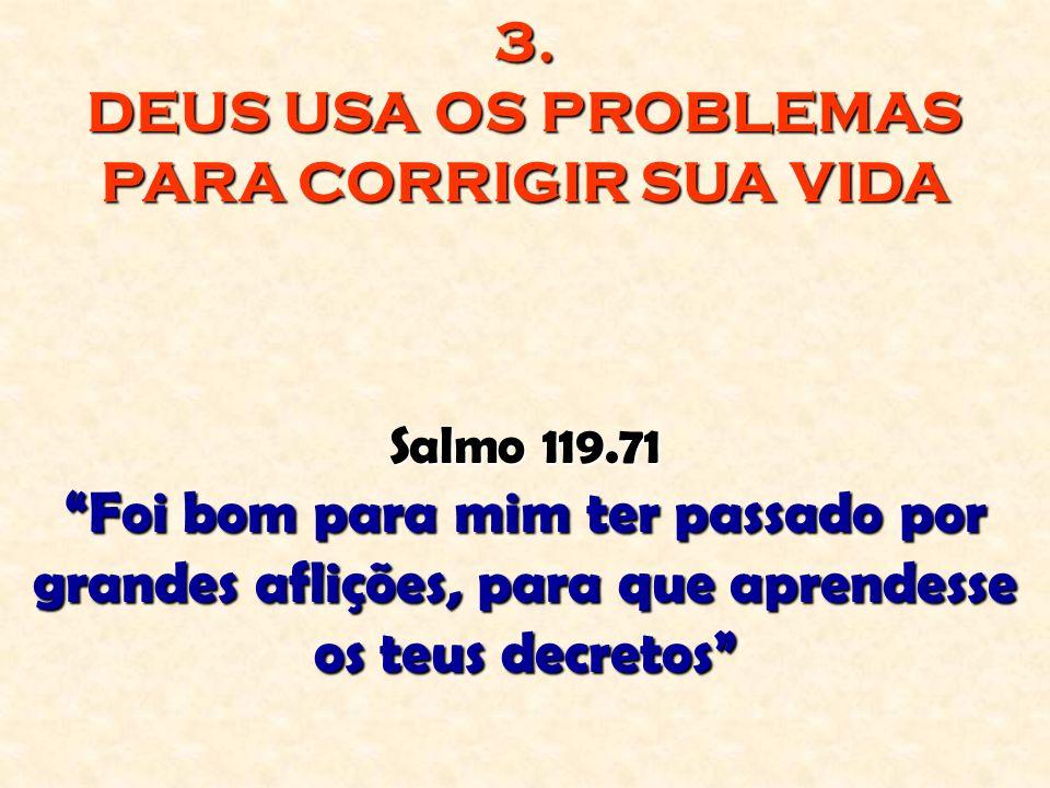 3. DEUS USA OS PROBLEMAS PARA CORRIGIR SUA VIDA Salmo 119.71 Foi bom para mim ter passado por grandes aflições, para que aprendesse os teus decretos