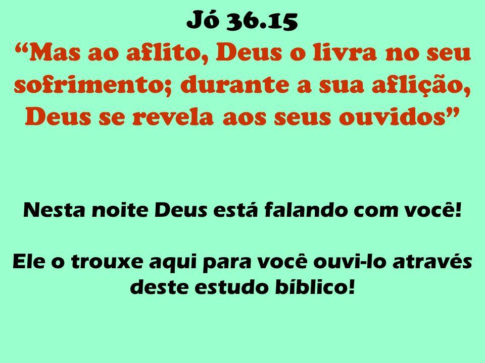 Jó 36.15 Mas ao aflito, Deus o livra no seu sofrimento; durante a sua aflição, Deus se revela aos seus ouvidos Nesta noite Deus está falando com você!