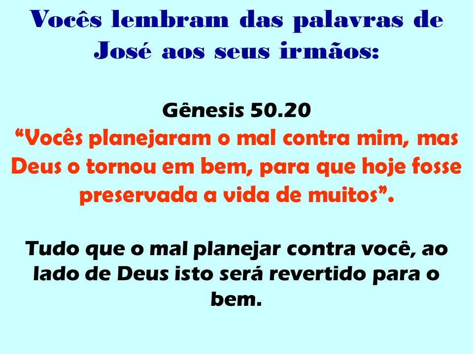Vocês lembram das palavras de José aos seus irmãos: Gênesis 50.20 Vocês planejaram o mal contra mim, mas Deus o tornou em bem, para que hoje fosse pre