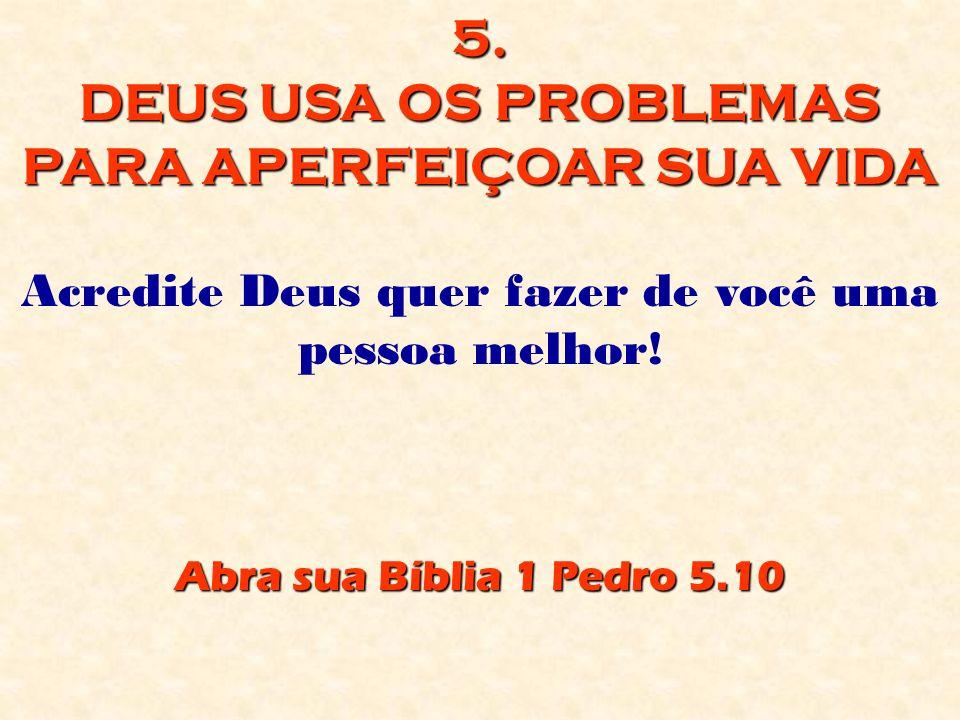 5. DEUS USA OS PROBLEMAS PARA APERFEIÇOAR SUA VIDA Acredite Deus quer fazer de você uma pessoa melhor! Abra sua Bíblia 1 Pedro 5.10
