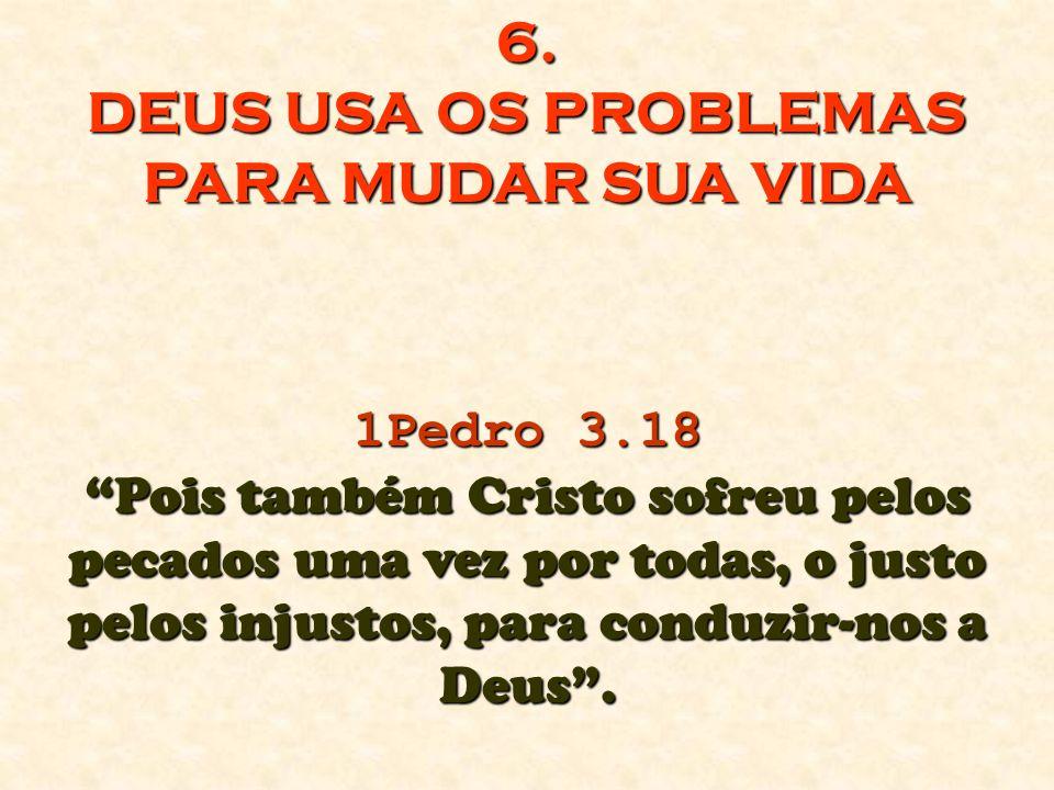 6. DEUS USA OS PROBLEMAS PARA MUDAR SUA VIDA 1Pedro 3.18 Pois também Cristo sofreu pelos pecados uma vez por todas, o justo pelos injustos, para condu